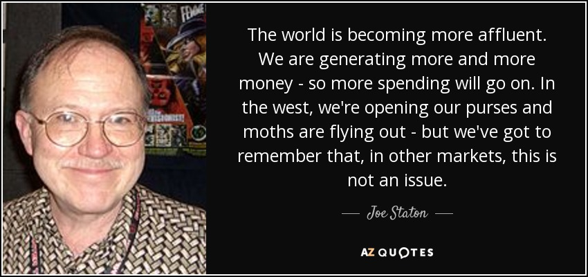 The world is becoming more affluent. We are generating more and more money - so more spending will go on. In the west, we're opening our purses and moths are flying out - but we've got to remember that, in other markets, this is not an issue. - Joe Staton