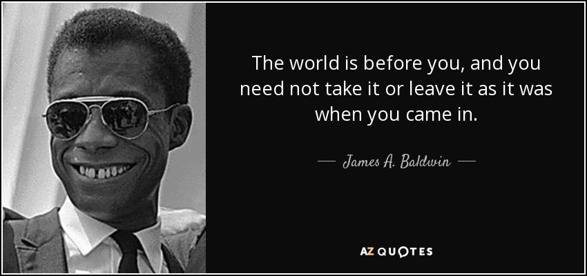 The world is before you, and you need not take it or leave it as it was when you came in. - James A. Baldwin