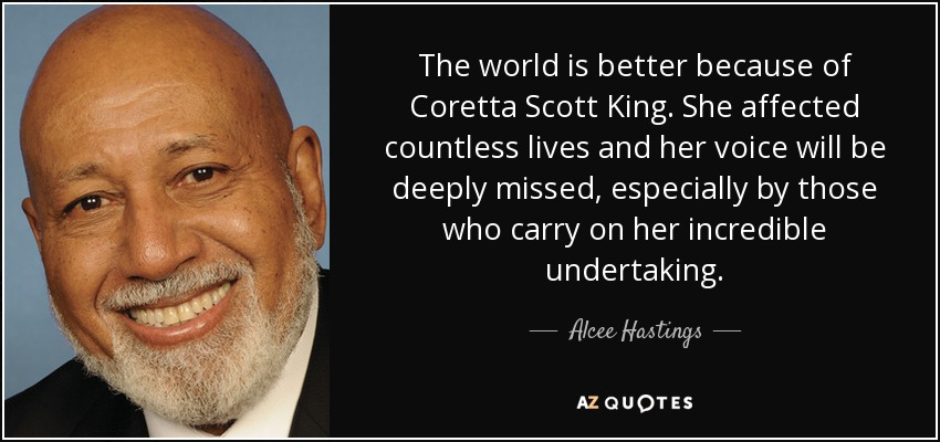 The world is better because of Coretta Scott King. She affected countless lives and her voice will be deeply missed, especially by those who carry on her incredible undertaking. - Alcee Hastings