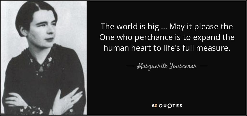 The world is big … May it please the One who perchance is to expand the human heart to life's full measure. - Marguerite Yourcenar