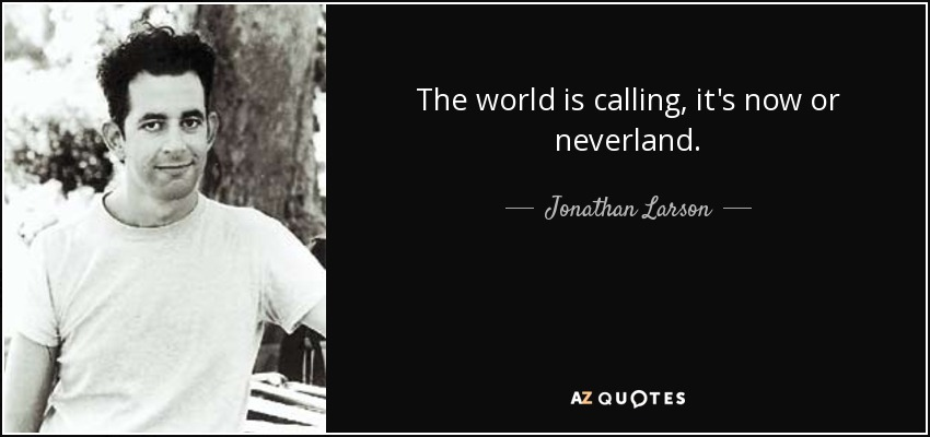 The world is calling, it's now or neverland. - Jonathan Larson