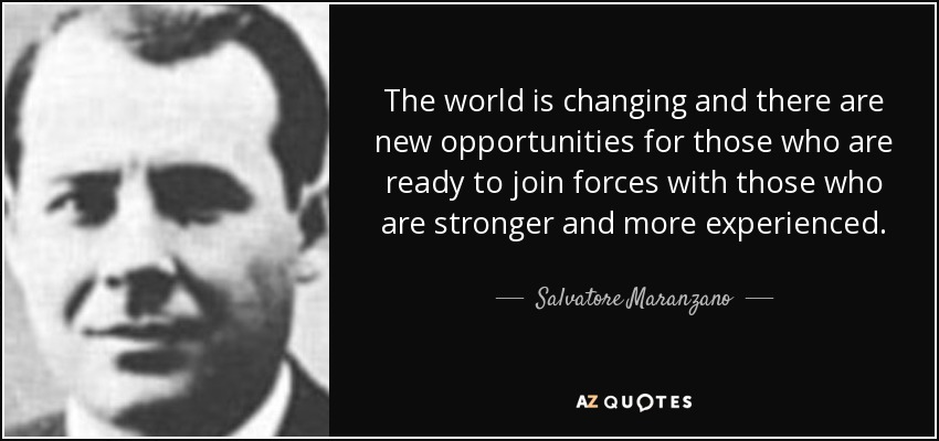The world is changing and there are new opportunities for those who are ready to join forces with those who are stronger and more experienced. - Salvatore Maranzano