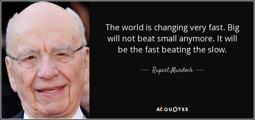 The world is changing very fast. Big will not beat small anymore. It will be the fast beating the slow. - Rupert Murdoch