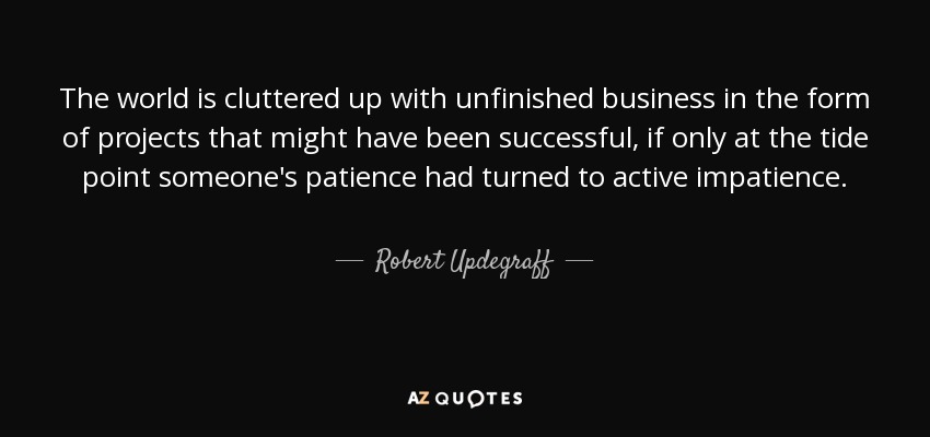 The world is cluttered up with unfinished business in the form of projects that might have been successful, if only at the tide point someone's patience had turned to active impatience. - Robert Updegraff