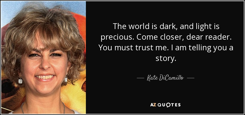 The world is dark, and light is precious. Come closer, dear reader. You must trust me. I am telling you a story. - Kate DiCamillo