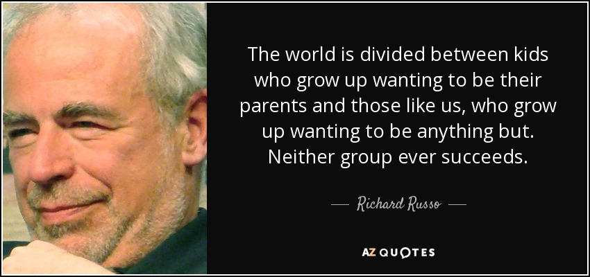 The world is divided between kids who grow up wanting to be their parents and those like us, who grow up wanting to be anything but. Neither group ever succeeds. - Richard Russo
