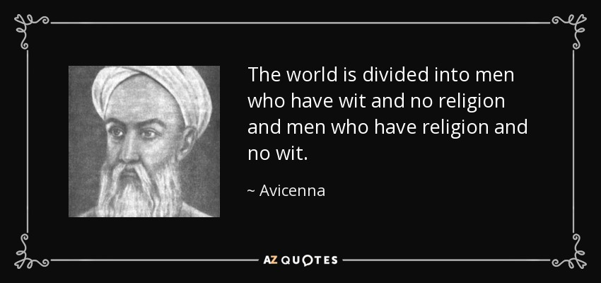 The world is divided into men who have wit and no religion and men who have religion and no wit. - Avicenna