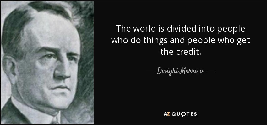 The world is divided into people who do things and people who get the credit. - Dwight Morrow