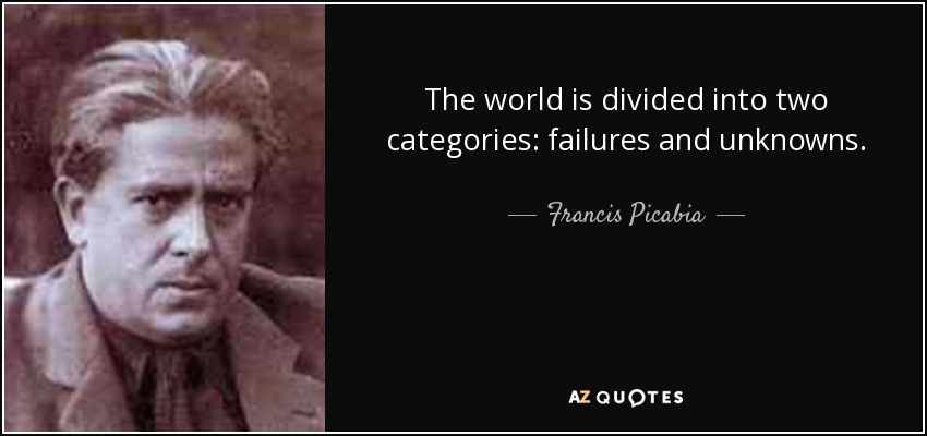 The world is divided into two categories: failures and unknowns. - Francis Picabia
