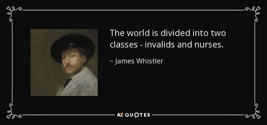 The world is divided into two classes - invalids and nurses. - James Whistler