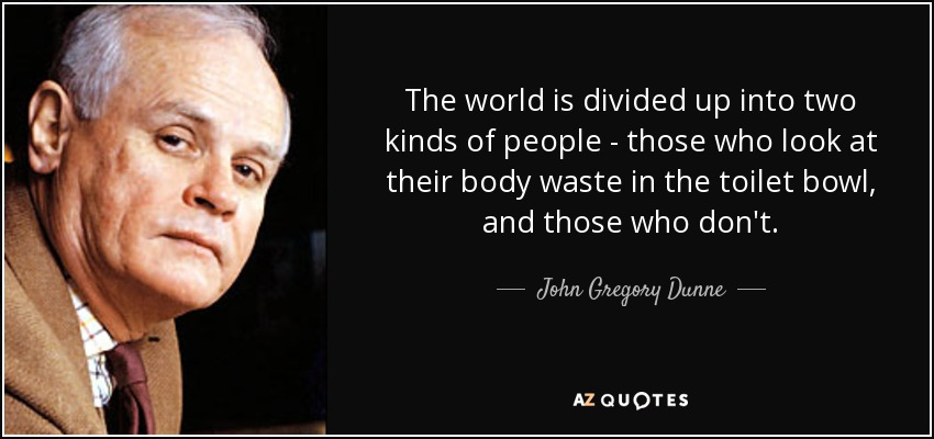 The world is divided up into two kinds of people - those who look at their body waste in the toilet bowl, and those who don't. - John Gregory Dunne