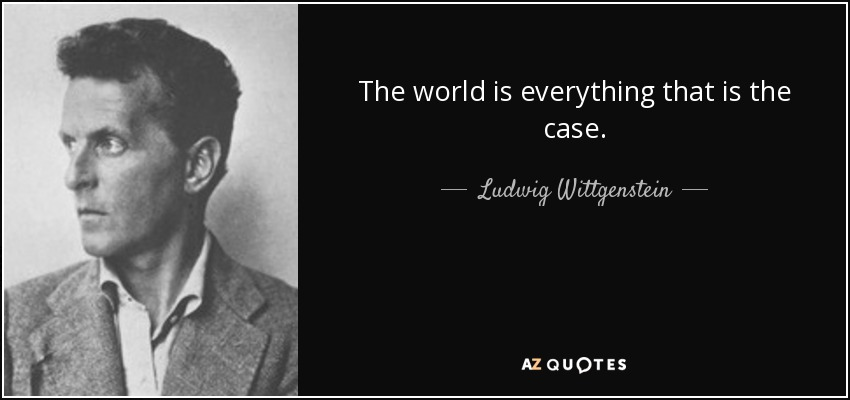 The world is everything that is the case. - Ludwig Wittgenstein