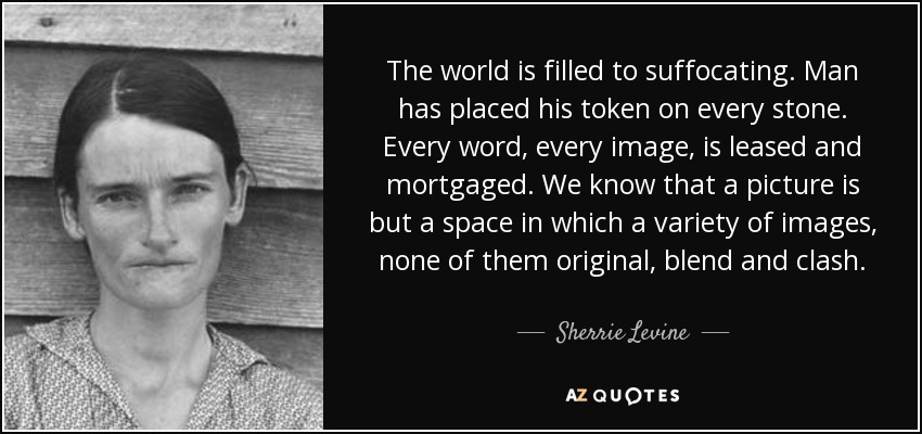 The world is filled to suffocating. Man has placed his token on every stone. Every word, every image, is leased and mortgaged. We know that a picture is but a space in which a variety of images, none of them original, blend and clash. - Sherrie Levine
