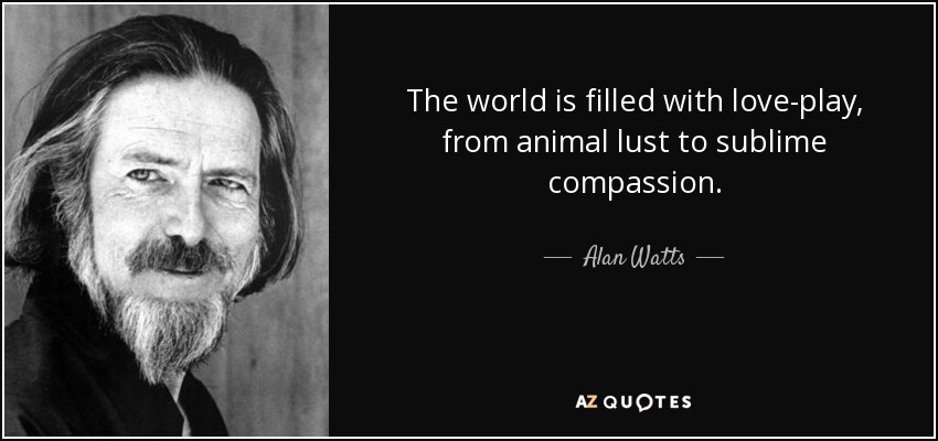 The world is filled with love-play, from animal lust to sublime compassion. - Alan Watts