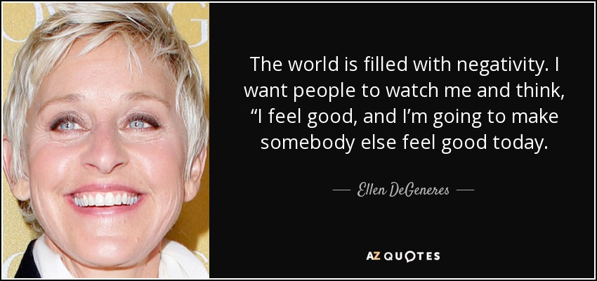 "The world is filled with negativity. I want people to watch me and think, ""I feel good, and I'm going to make somebody else feel good today. - Ellen DeGeneres"