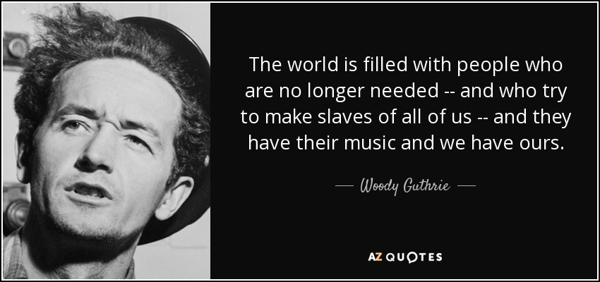The world is filled with people who are no longer needed -- and who try to make slaves of all of us -- and they have their music and we have ours. - Woody Guthrie