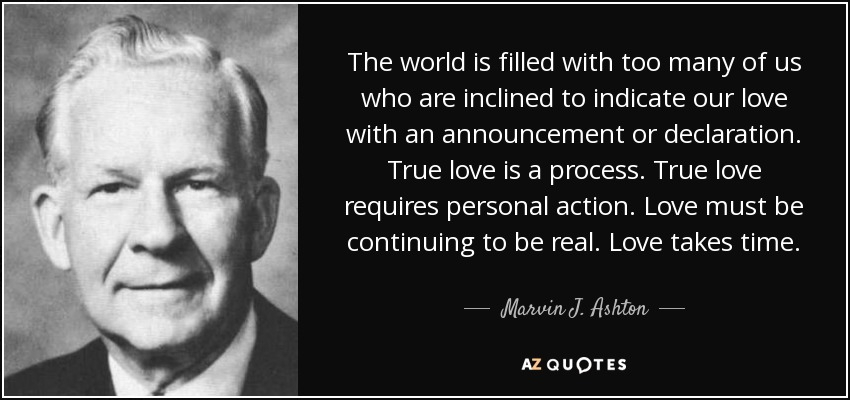 The world is filled with too many of us who are inclined to indicate our love with an announcement or declaration. True love is a process. True love requires personal action. Love must be continuing to be real. Love takes time. - Marvin J. Ashton