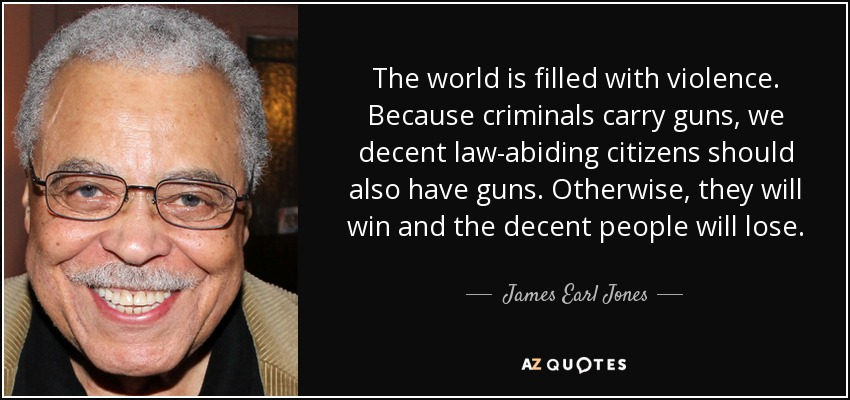 The world is filled with violence. Because criminals carry guns, we decent law-abiding citizens should also have guns. Otherwise they will win and the decent people will loose. - James Earl Jones