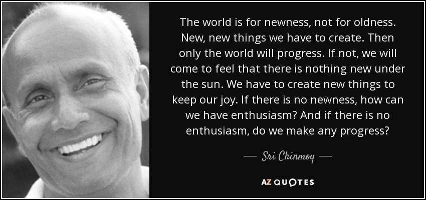 The world is for newness, not for oldness. New, new things we have to create. Then only the world will progress. If not, we will come to feel that there is nothing new under the sun. We have to create new things to keep our joy. If there is no newness, how can we have enthusiasm? And if there is no enthusiasm, do we make any progress? - Sri Chinmoy