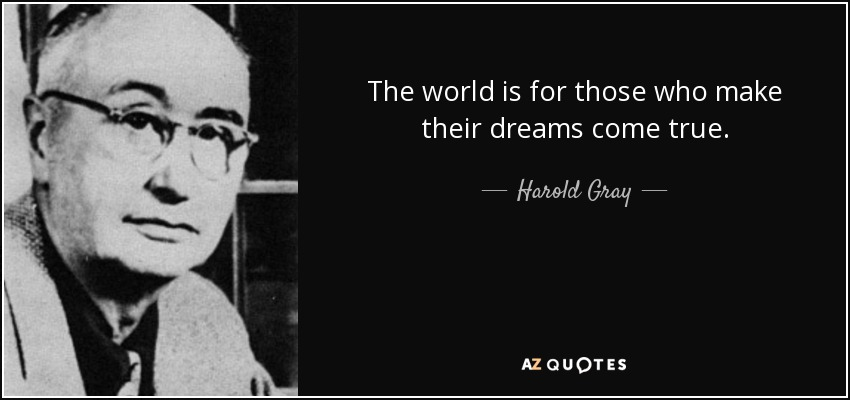 The world is for those who make their dreams come true. - Harold Gray
