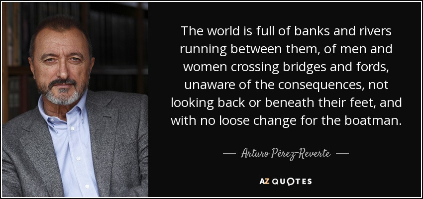 The world is full of banks and rivers running between them, of men and women crossing bridges and fords, unaware of the consequences, not looking back or beneath their feet, and with no loose change for the boatman. - Arturo Pérez-Reverte