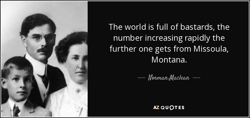 The world is full of bastards, the number increasing rapidly the further one gets from Missoula, Montana. - Norman Maclean