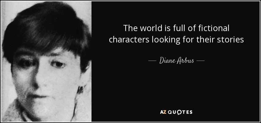 The world is full of fictional characters looking for their stories - Diane Arbus