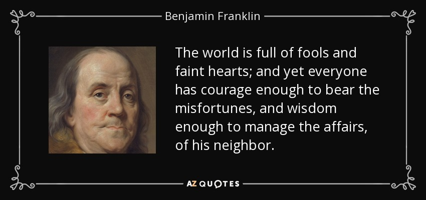 The world is full of fools and faint hearts; and yet everyone has courage enough to bear the misfortunes, and wisdom enough to manage the affairs, of his neighbor. - Benjamin Franklin
