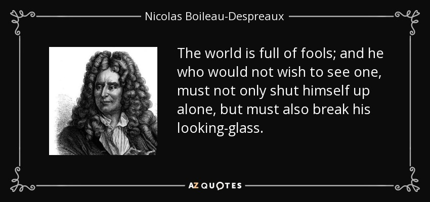 The world is full of fools; and he who would not wish to see one, must not only shut himself up alone, but must also break his looking-glass. - Nicolas Boileau-Despreaux