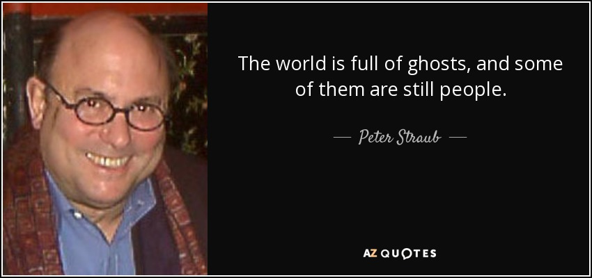 The world is full of ghosts, and some of them are still people. - Peter Straub