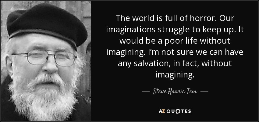 The world is full of horror. Our imaginations struggle to keep up. It would be a poor life without imagining. I'm not sure we can have any salvation, in fact, without imagining. - Steve Rasnic Tem