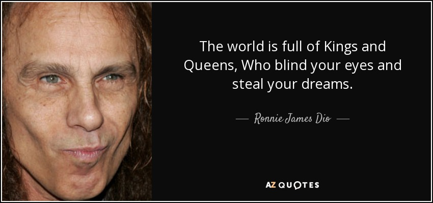 The world is full of Kings and Queens, Who blind your eyes and steal your dreams. - Ronnie James Dio