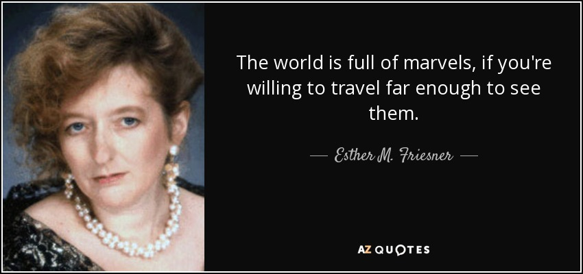 The world is full of marvels, if you're willing to travel far enough to see them. - Esther M. Friesner