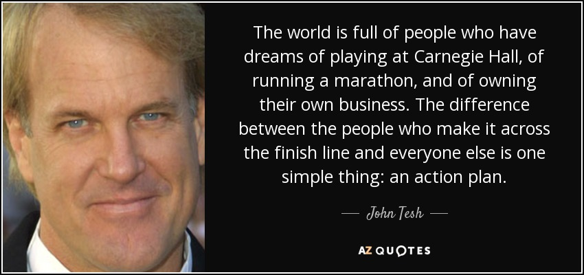 The world is full of people who have dreams of playing at Carnegie Hall, of running a marathon, and of owning their own business. The difference between the people who make it across the finish line and everyone else is one simple thing: an action plan. - John Tesh