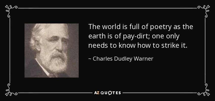 The world is full of poetry as the earth is of pay-dirt; one only needs to know how to strike it. - Charles Dudley Warner