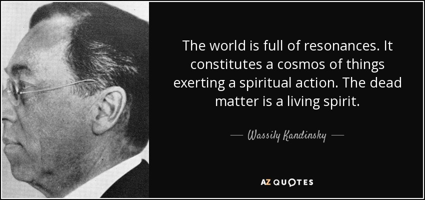 The world is full of resonances. It constitutes a cosmos of things exerting a spiritual action. The dead matter is a living spirit. - Wassily Kandinsky