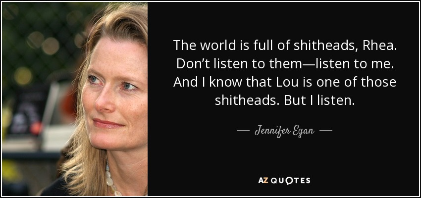 The world is full of shitheads, Rhea. Don't listen to them—listen to me. And I know that Lou is one of those shitheads. But I listen. - Jennifer Egan