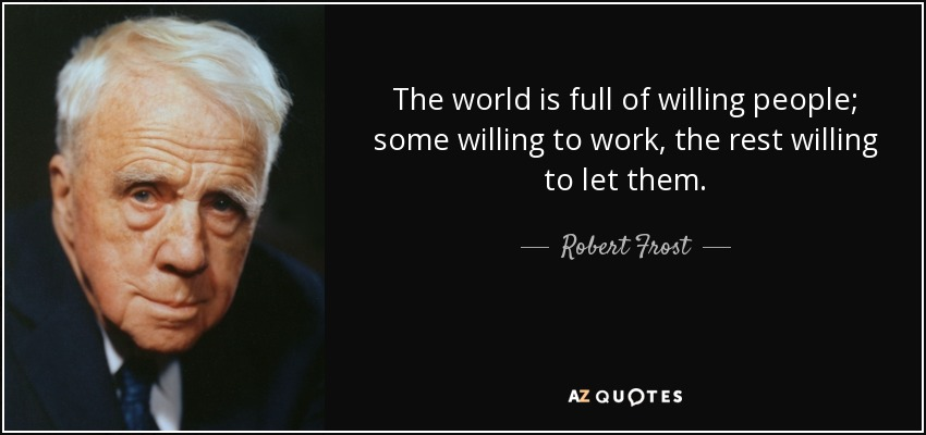 The world is full of willing people; some willing to work, the rest willing to let them. - Robert Frost