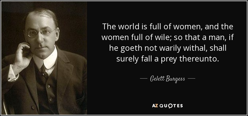 The world is full of women, and the women full of wile; so that a man, if he goeth not warily withal, shall surely fall a prey thereunto. - Gelett Burgess