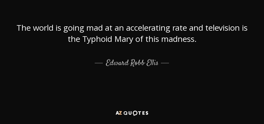 Edward Robb Ellis Quote The World Is Going Mad At An Accelerating