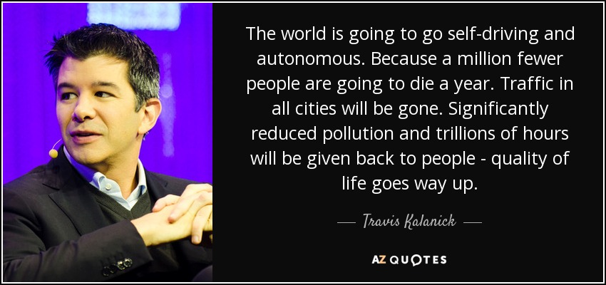 The world is going to go self-driving and autonomous. Because a million fewer people are going to die a year. Traffic in all cities will be gone. Significantly reduced pollution and trillions of hours will be given back to people - quality of life goes way up. - Travis Kalanick