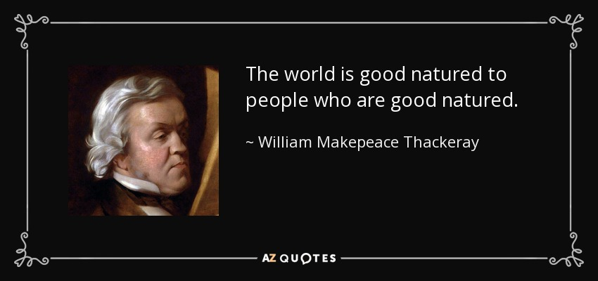 The world is good natured to people who are good natured. - William Makepeace Thackeray
