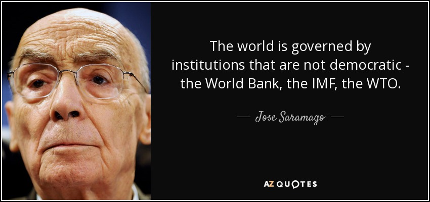 The world is governed by institutions that are not democratic - the World Bank, the IMF, the WTO. - Jose Saramago
