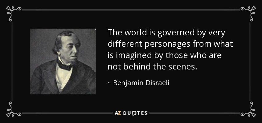 The world is governed by very different personages from what is imagined by those who are not behind the scenes. - Benjamin Disraeli