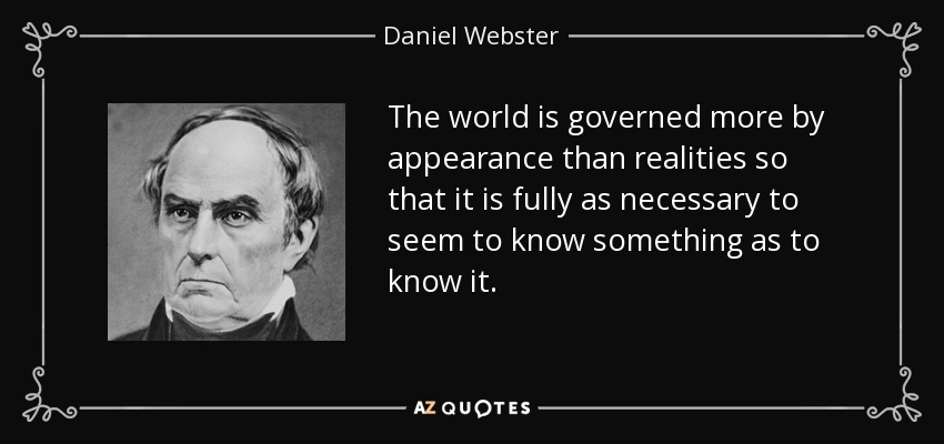 The world is governed more by appearance than realities so that it is fully as necessary to seem to know something as to know it. - Daniel Webster