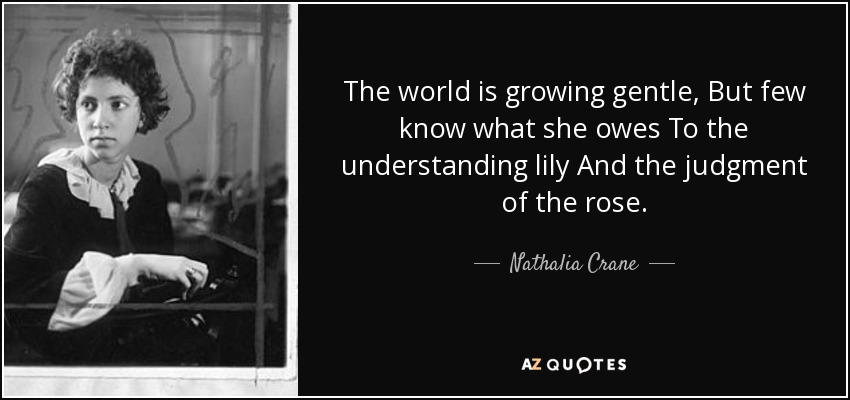 The world is growing gentle, But few know what she owes To the understanding lily And the judgment of the rose. - Nathalia Crane