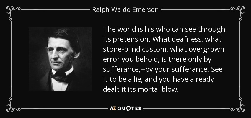 The world is his who can see through its pretension. What deafness, what stone-blind custom, what overgrown error you behold, is there only by sufferance,--by your sufferance. See it to be a lie, and you have already dealt it its mortal blow. - Ralph Waldo Emerson