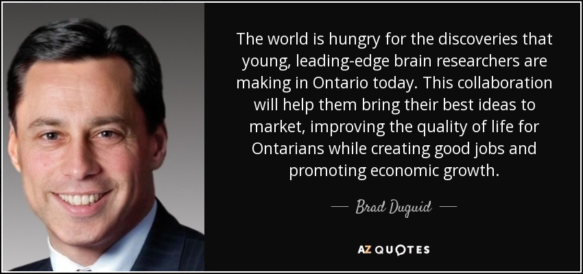 The world is hungry for the discoveries that young, leading-edge brain researchers are making in Ontario today. This collaboration will help them bring their best ideas to market, improving the quality of life for Ontarians while creating good jobs and promoting economic growth. - Brad Duguid