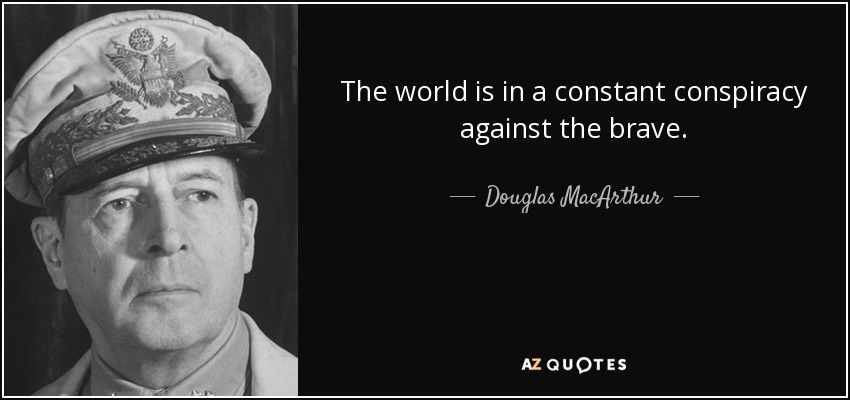 The world is in a constant conspiracy against the brave. - Douglas MacArthur