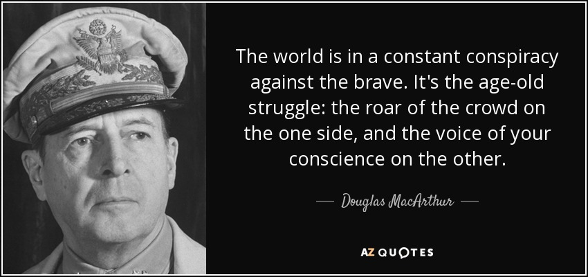 The world is in a constant conspiracy against the brave. It's the age-old struggle: the roar of the crowd on the one side, and the voice of your conscience on the other. - Douglas MacArthur